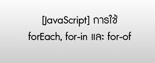 [JavaScript] การใช้ forEach, for-in และ for-of